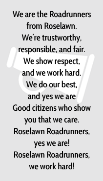We are the Roadrunners from Roselawn. We're trustworthy, responsible, and fair. We show respect, and we work hard. We do our best, and yes we are Good citizens who show you that we care. Roselawn Roadrunners, yes we are! Roselawn Roadrunners, we work hard!