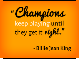 Champions keep playing until they get it right. —Billie Jean King