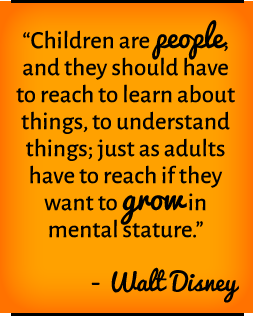 Children are people, and they should have to reach to learn about things, to understand things; just as adults have to reach if they want to grow in mental stature. —Walt Disney