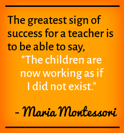 The greatest sign of success for a teacher is to be able to say, 'The children are now working as if I did not exist.' —Maria Montessori