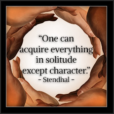One can acquire everything in solitude except character. —Stendhal