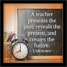 A teacher presents the past, reveals the present, and creates the future. —Unknown