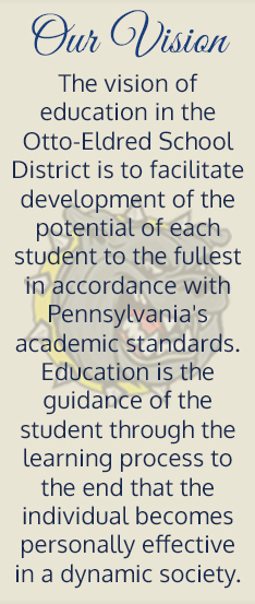 Our vision. The vision of education in the Otto-Eldred School District is to facilitate development of the potential of each student to the fullest in accordance with Pennsylvania's academic standards. Education is the guidance of the student through the learning process to the end that the individual becomes personally effective in a dynamic society.