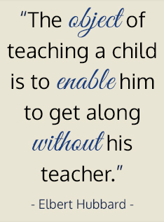The object of teaching a child is to enable him to get along without his teacher. - Elbert Hubbard