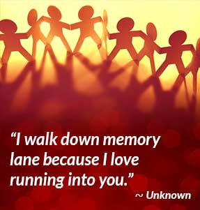 I walk down memory lane because I love running into you. - Unknown