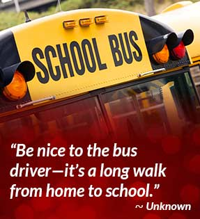 Be nice to the bus driver - it's a long walk from home to school. - Unknown