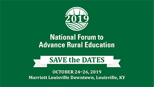 2019 National Forum to Advance Rural Education SAVE the DATES October 24-26, 2019 Marriott Louisville Downtown, Louisville, KY