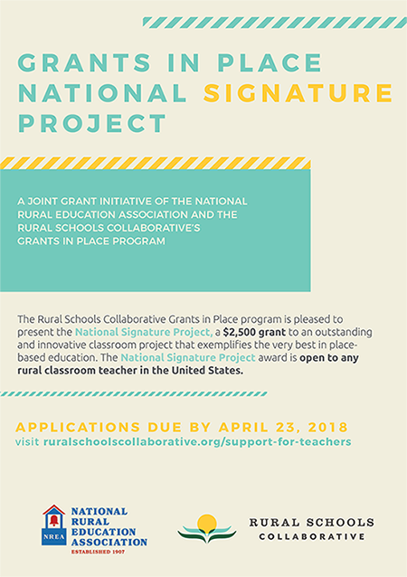 Grants in place National Signature Project. A joint grant initiative of the National Rural Education Association and the Rural Schools Collaborative's Grants in Place program. The Rural Schools Collaborative Grants in Place program is pleased to present the National Signature Project, a $2,500 grant to an outstanding and innovative classroom project that exemplifies the very best in place-based education. The National Signature Project award is open to any rural classroom teacher in the United States. Applications due by April 23rd, 2018. Visit ruralschoolscollaborative.org/support-for-teachers. National Rural Education Association Established 1907. Rural Schools Collaborative.