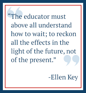 The educator must above all understand how to wait; to reckon all the effects in the light of the future, not of the present. - Ellen Key