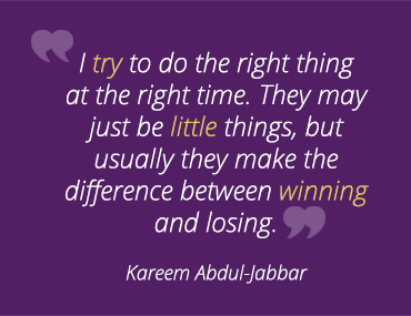 I try to do the right thing at the right time. They may just be little things, but usually they make the difference between winning and losing. -Kareem Abdul-Jabbar