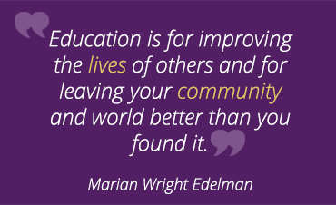 Education is for improving the lives of others and for leaving your community and the world better than when you found it. -Marion Wright Edelman