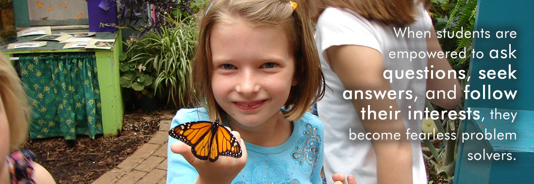 Girl with Butterfly: When students are empowered to ask questions, seek answers, and follow their interests, they become fearless problem solvers.