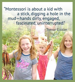 Montessori is about a kid with a stick, digging a hole in the mud - hands dirty, engaged, fascinated, uninterrupted. - Trevor Eissler