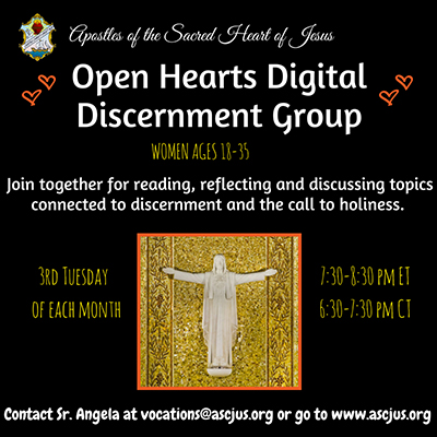 Apostles of the Sacred Heart of Jesus. Open Hearts Digital Discernment Group. Women ages 18 to 35. Join together for reading, reflecting and discussing topics connected to discernment and the call to holiness. Third Tuesday of each month. 7:30pm to 8:30pm ET 6:30pm to 7:30pm CT. Contact Sister Angela at vocations at ascjus dot org or go to ascjus dot org.