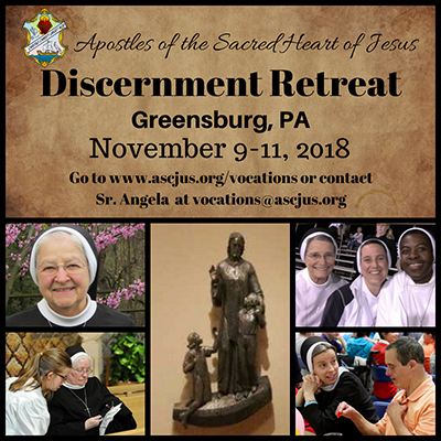 Apostles of the Sacred Heart of Jesus. Discernment Retreat. Greensburg, Pennsylvania. November 9 to 11, 2018. Go to ascjus dot org slash vocations or contact Sister Angela at vocations at ascjus dot org.