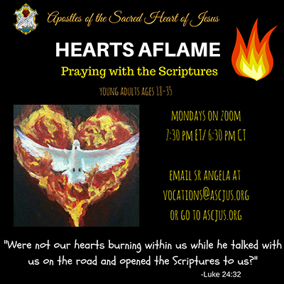 Apostles of the Sacred Heart of Jesus. Hearts Aflame. Praying with the Scriptures. Young adults ages 18 to 35. Mondays on Zoom 7:30pm ET 6:30pm CT. Email Sister Angela at vocations at ascjus dot org. Were not our hearts burning within us while he talked with us on the road and opened the Scriptures to us? Luke 24:32