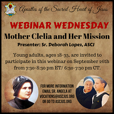 Apostles of the Sacred Heart of Jesus. Webinar Wednesday. Mother Celia and Her Mission. Presenter Sister Deborah Lopez, ASCJ. Young adults ages 18 to 35 are invited to participate in this webinar on September 26 from 7:30pm to 8:30pm ET 6:30pm to 7:30pm CT. For more information email Sister Angela at vocations at ascjus dot org or go to ascjus dot org.