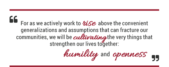 For as we actively work to rise above the convenient generalizations and assumptions that can fracture our communities, we will be cultivating the very things that strengthen our lives together: humility and openness.