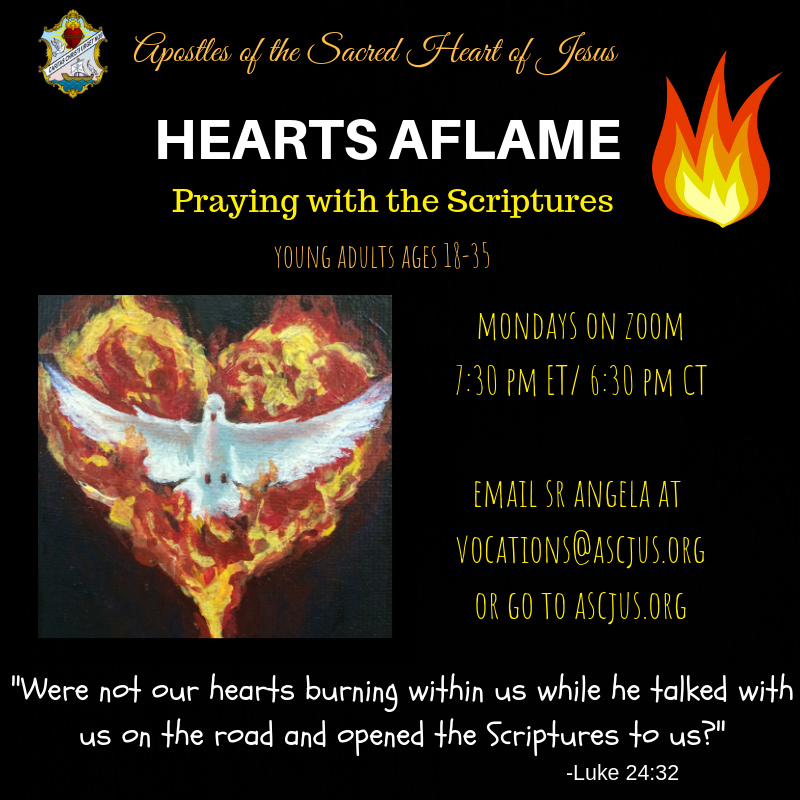 Apostles of the Sacred Heart of Jesus. Hearts Aflame praying with the scriptures. Young adults ages 18-35. Mondays on Zoom 7:30 PM ET / 6:30 PM CT. Email Sr. Angela at vocations@ascjus.org or go to ascjus.org. Were not our hearts burning within us while he talked with us on the road and opened the Scriptures to us? - Luke 24:32