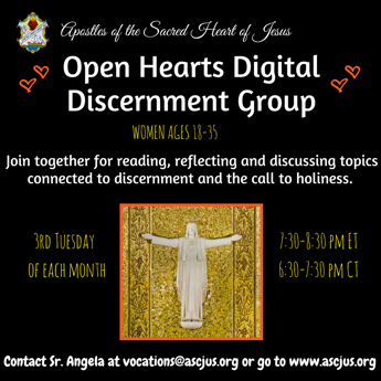 Apostles of the Sacred Heart of Jesus. Open Hearts Digital Discernment Group. Women ages 18-35. Join together for reading, reflecting and discussing topics connected to discernment and the call to holiness. 3rd Tuesday of each month. 7:30-8:30 PM ET. 6:30-7:30 PM CT. Contact Sr. Angela at vocations@ascjus.org or go to www.ascjus.org.