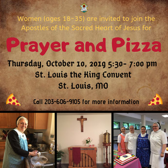 Women (ages 18-35) are invited to join the Apostles of the Sacred Heart of Jesus for Prayer and Pizza. Thursday, October 10, 2019 5:30 - 7:00 p.m. St. Louis the King Convent, St. Louis, MO. Call 203-9105 for more informaion.