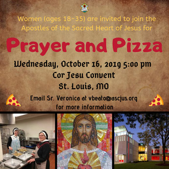 Women (ages 18-35) are invited to join the Apostles of the Sacred Heart of Jesus for Prayer and Pizza. Thursday, October 10, 2019 5:30 - 7:00 p.m. Cor Jesu Convent, St. Louis, MO. Email Sr. Veronica at vbeato@ascjus.org for more information.