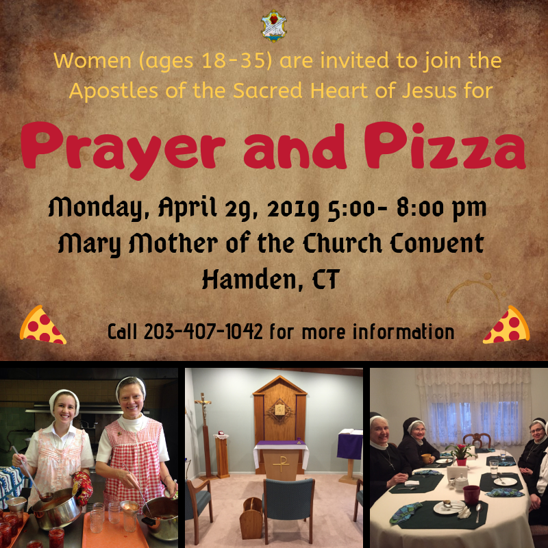 Women (ages 18-25) are invited to join the Apostles of the Sacred Heart of Jesus for Prayer and Pizza. Monday, April 29, 2019 5:00-8:00 pm. Mary Mother of the Church Convent. Hamden, CT. Call 203-407-1042 for more information.
