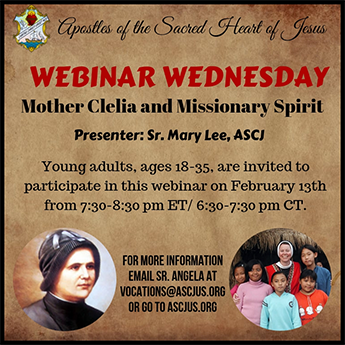 Apostles of the Sacred Heart of Jesus – WEBINAR WEDNESDAY – Mother Clelia and Missionary Spirit – Presenter: Sr. Mary Lee, ASCJ – Young adults, ages 18-35, are invited to participate in this webinar on February 13th from 7:30-8:30 p.m. ET / 6:30-7:30 p.m. CT. FOR MORE INFORMATION EMAIL SR. ANGELA AT VOCATIONS@ASCJUS.ORG OR GO TO ASCJUS.ORG