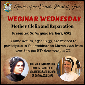 Apostles of the Sacred Heart of Jesus – WEBINAR WEDNESDAY – Mother Clelia and Reparation – Presenter: Sr. Virginia Herbers, ASCJ – Young adults, ages 18-35, are invited to participate in this webinar on March 27th from 7:30-8:30 p.m. ET / 6:30-7:30 p.m. CT. FOR MORE INFORMATION EMAIL SR. ANGELA AT VOCATIONS@ASCJUS.ORG OR GO TO ASCJUS.ORG