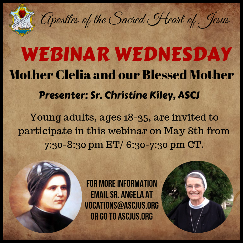 Apostles of the Sacred Heart of Jesus – WEBINAR WEDNESDAY – Mother Clelia and our Blessed Mother. Presenter: Sr. Christine Kiley, ASCJ – Young adults, ages 18-35, are invited to participate in this webinar on May 8th from 7:30-8:30 p.m. ET / 6:30-7:30 p.m. CT. FOR MORE INFORMATION EMAIL SR. ANGELA AT VOCATIONS@ASCJUS.ORG OR GO TO ASCJUS.ORG