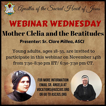 Apostles of the Sacred Heart of Jesus. Webinar Wednesday. Mother Clelia and the Beatitudes. Presenter: Sr. Clare Millea, ASCJ. Young Adults, ages 18-35, are invited to participate in this webinar on November 14th from 7:30-8:30pm ET/6:30-7:30pm CT. For more information email Sr. Angela at vocations@ascjus.org or go to ascjus.org.