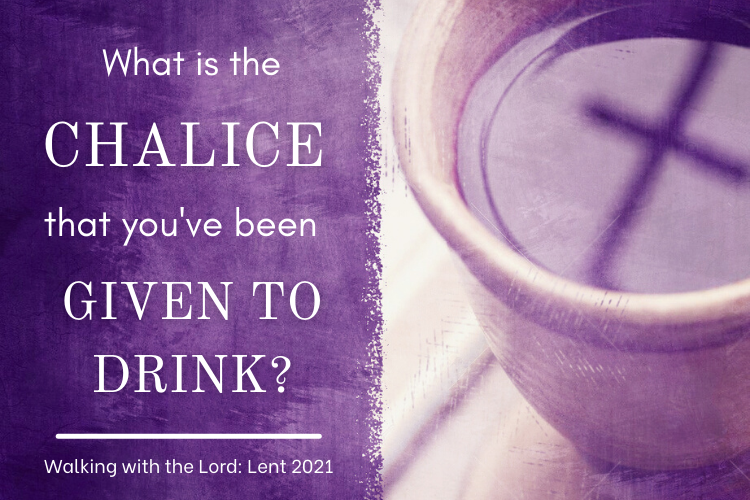 What is the CHALICE that you've been GIVEN TO DRINK? Walking with the Lord: Lent 2021
