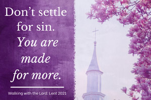 Do not settle for sin. You are made for more. Walking wth the Lord - Lent 2021
