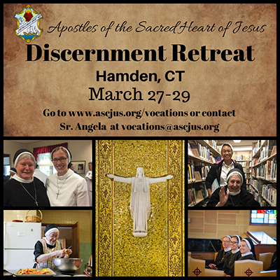 Apostles of the Sacred Heart of Jesus Discernment Retreat. Hamden, CT. March 27-29. Go to www.ascjus.org/vocations or contact Sr. Angela at vocations@ascjus.org
