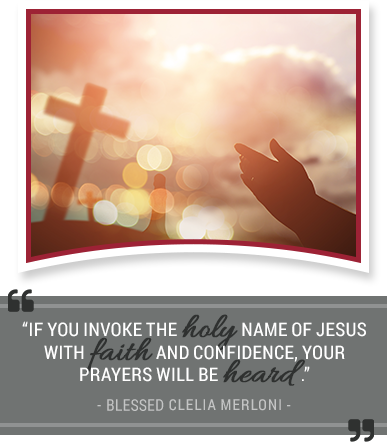 If you invoke the holy name of Jesus with faith and confidence, your prayers will be heard. - Blessed Clelia Merloni