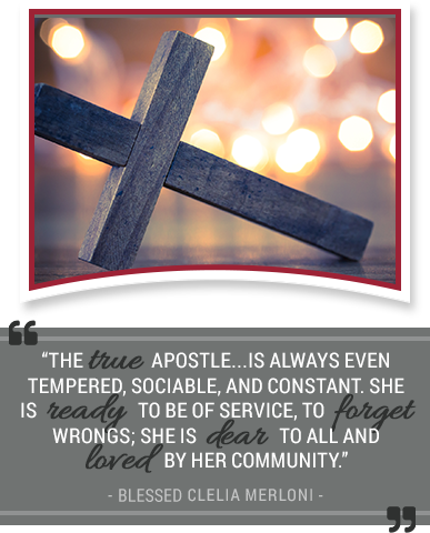The true apostle...is always even tempered, sociable, and constant.  She is ready to be of service, to forget wrongs; she is dear to all and loved by her community. - Blessed Clelia Merloni