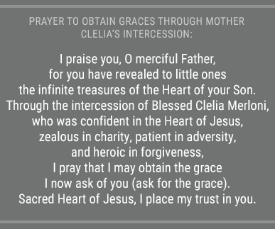 Prayer to the Blessed Trinity to obtain graces through Mother Clelia's intercession: O Most Holy Trinity, You who exalt the humble and confound the proud, hear my prayer, granting me through the intercession of your faithful servant, Blessed Clelia, the grace I ardently desire (ask for the grace).  Glory be to the father... (Prayed three times in honor of the Trinity).