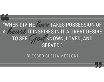 When divine love takes possession of a heart, it inspires in it a great desire to see God known, loved and served. –Blessed Clelia Merloni