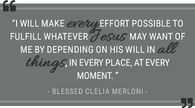 """I will make every effort possible to fulfill whatever Jesus may want of me by depending on His Will in all things, in every place, at every moment."" Blessed Clelia Merloni"