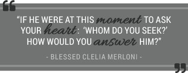 If he were at this moment to ask your heart: whom do you seek? how would you answer him? - Blessed Clelia Merloni