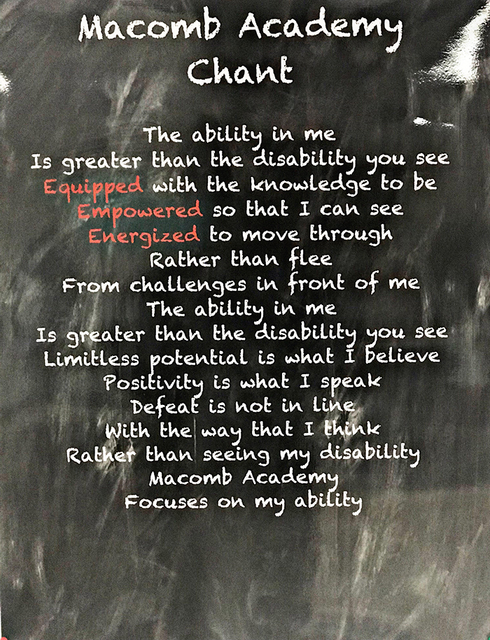 Macomb Academy Chant-The ability in me is greater than the disability you see. Equipped with the knowledge to be Empowered so that I can see. Energized to move through rather than flee from challenges in front of me. The ability in me is greater than the disability you see. Limitless potential is what I believe. Positivity is what I speak. Defeat is not in line with the way that I think. Rather than seeing my disability Macomb Academy focuses on my ability.