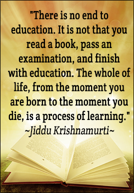 There is no end to education. It is not that you read a book, pass an examination, and finish with education. The whole of life, from the moment you are born to the moment you die, is a process of learning - Jiddu Krishnamurti