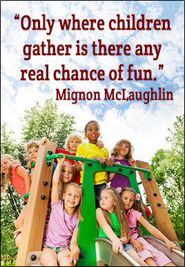 Only where children gather is there any real chance of fun. - Mignon McLaughlin