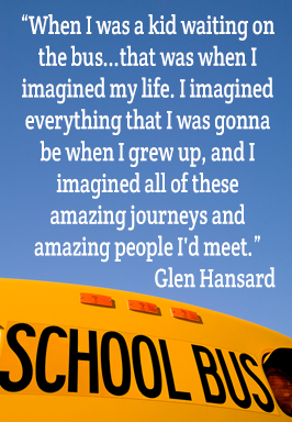 When I was a kid waiting on the bus...that was when I imagined my life. I imagined everything that I was gonna be when I grew up, and I imagined all of these amazing journeys and amazing people I'd meet. - Glen Hansard