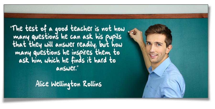 The test of a good teacher is not how many questions he can ask his pupils that they will answer readily, but how many questions he inspires them to ask him which he finds it hard to answer. - Alice Wellington Rollins