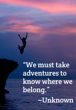 We must take adventures to know where we belong. - Unknown