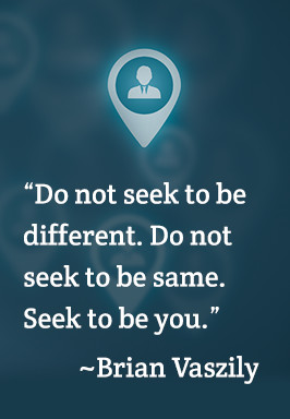 Do not seek to be different. Do not seek to be same. Seek to be you. - Brian Vaszily