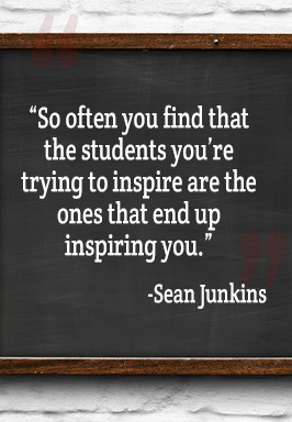 So often you find that the students your're trying to inspire are the ones that end up inspiring you- Sean Junkins