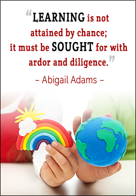 Learning is not attained by chance; it must be sought for with ardor and diligence. -Abigail Adams