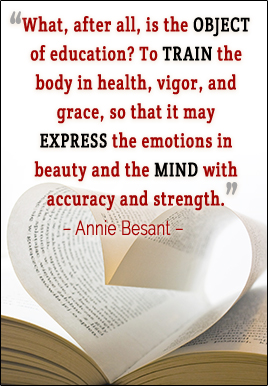 What, after all, is the object of education? To train the body in health, vigor, and grace, so that it may express the emotions in beauty and the mind with accuracy and strength. -Annie Besant